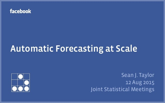 Automatic Forecasting at Scale Sean J. Taylor 12 Aug 2015 Joint Statistical Meetings