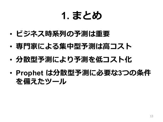 1. まとめ • ビジネス時系列の予測は重要 • 専⾨家による集中型予測は⾼コスト • 分散型予測により予測を低コスト化 • Prophet は分散型予測に必要な3つの条件 を備えたツール 13