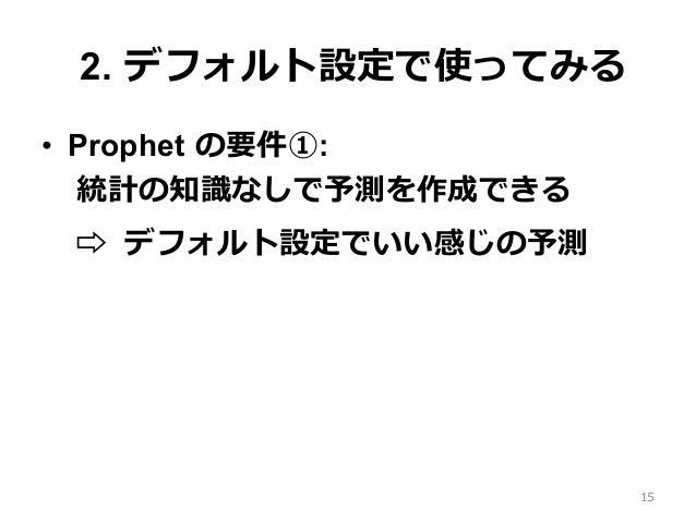 2. デフォルト設定で使ってみる • Prophet の要件①: 統計の知識なしで予測を作成できる ⇨ デフォルト設定でいい感じの予測 15