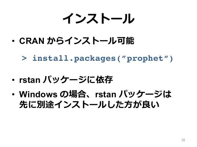 """インストール • CRAN からインストール可能 > install.packages(""""prophet"""") • rstan パッケージに依存 • Windows の場合、rstan パッケージは 先に別途インストールした⽅が良い 16"""