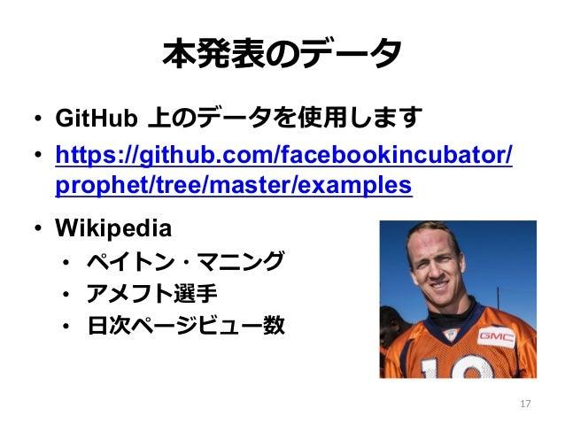 本発表のデータ • GitHub 上のデータを使⽤します • https://github.com/facebookincubator/ prophet/tree/master/examples • Wikipedia • ペイトン・マ...