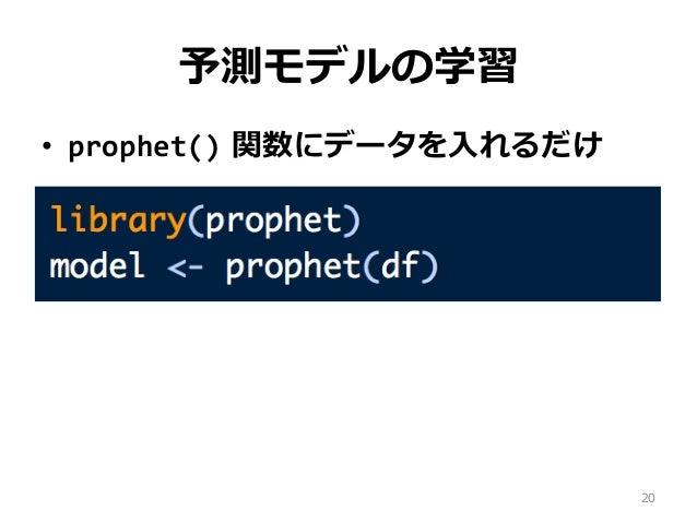 予測モデルの学習 • prophet() 関数にデータを⼊れるだけ 20