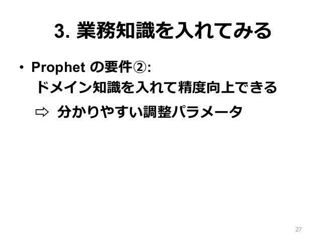 3. 業務知識を⼊れてみる • Prophet の要件②: ドメイン知識を⼊れて精度向上できる ⇨ 分かりやすい調整パラメータ 27