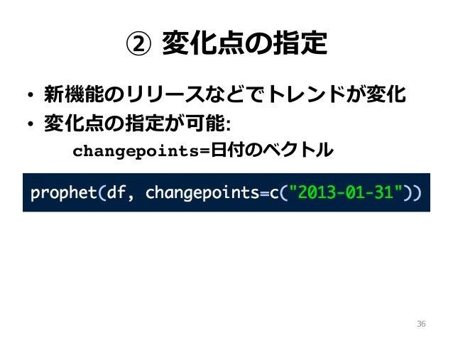 ② 変化点の指定 • 新機能のリリースなどでトレンドが変化 • 変化点の指定が可能: changepoints=⽇付のベクトル 36