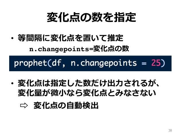 変化点の数を指定 • 等間隔に変化点を置いて推定 n.changepoints=変化点の数 • 変化点は指定した数だけ出⼒されるが、 変化量が微⼩なら変化点とみなさない ⇨︎ 変化点の⾃動検出 38