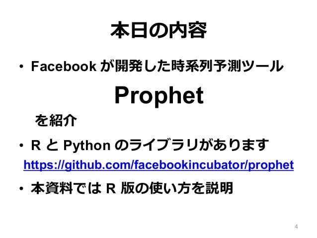 本⽇の内容 • Facebook が開発した時系列予測ツール Prophet を紹介 • R と Python のライブラリがあります https://github.com/facebookincubator/prophet • 本資料で...