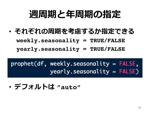 """週周期と年周期の指定 • それぞれの周期を考慮するか指定できる weekly.seasonality = TRUE/FALSE yearly.seasonality = TRUE/FALSE • デフォルトは """"auto"""" 40"""
