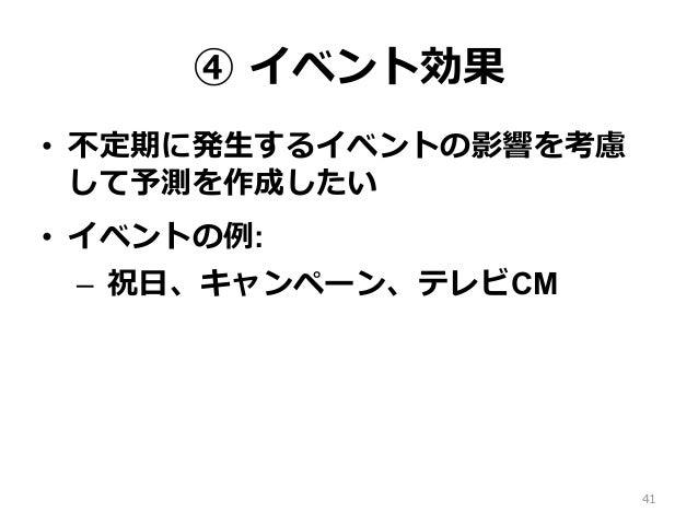 ④ イベント効果 • 不定期に発⽣するイベントの影響を考慮 して予測を作成したい • イベントの例: – 祝⽇、キャンペーン、テレビCM 41