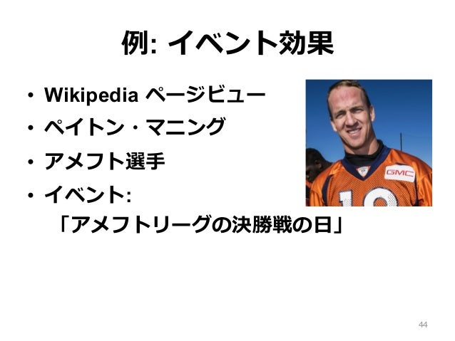 例: イベント効果 • Wikipedia ページビュー • ペイトン・マニング • アメフト選⼿ • イベント: 「アメフトリーグの決勝戦の⽇」 44