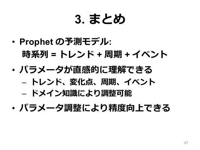 3. まとめ • Prophet の予測モデル: 時系列 = トレンド + 周期 + イベント • パラメータが直感的に理解できる – トレンド、変化点、周期、イベント – ドメイン知識により調整可能 • パラメータ調整により精度向上...
