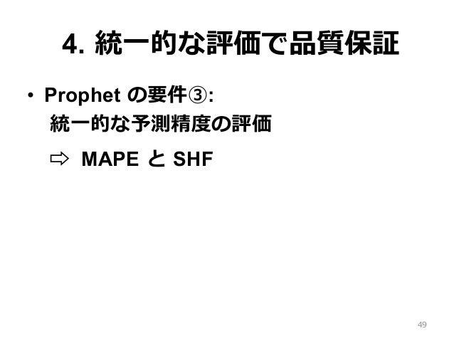 4. 統⼀的な評価で品質保証 • Prophet の要件③: 統⼀的な予測精度の評価 ⇨ MAPE と SHF 49