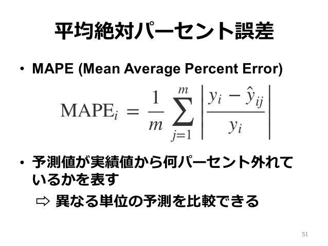 平均絶対パーセント誤差 • MAPE (Mean Average Percent Error) • 予測値が実績値から何パーセント外れて いるかを表す ⇨ 異なる単位の予測を⽐較できる 51