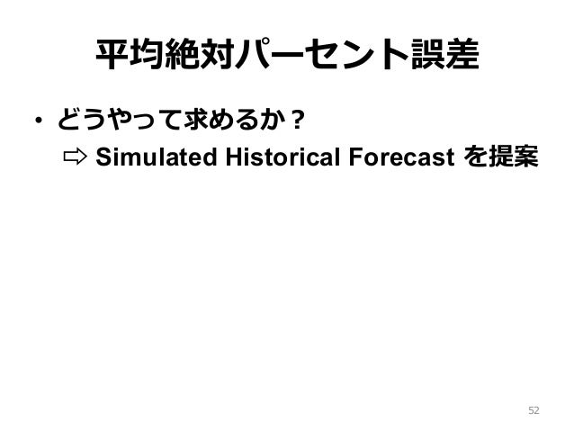 平均絶対パーセント誤差 • どうやって求めるか? ⇨ Simulated Historical Forecast を提案 52