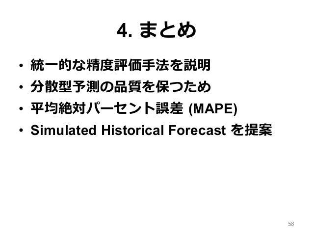 4. まとめ • 統⼀的な精度評価⼿法を説明 • 分散型予測の品質を保つため • 平均絶対パーセント誤差 (MAPE) • Simulated Historical Forecast を提案 58