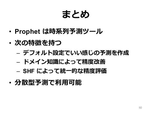 まとめ • Prophet は時系列予測ツール • 次の特徴を持つ – デフォルト設定でいい感じの予測を作成 – ドメイン知識によって精度改善 – SHF によって統⼀的な精度評価 • 分散型予測で利⽤可能 60