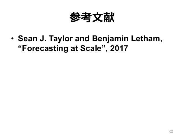 """参考⽂献 • Sean J. Taylor and Benjamin Letham, """"Forecasting at Scale"""", 2017 62"""