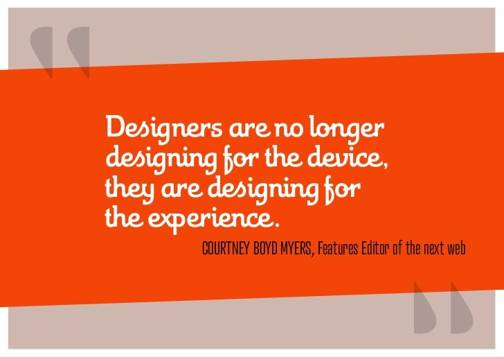 """""""   Designers are no longer    designing for the device,    they are designing for    the experience.                     ..."""