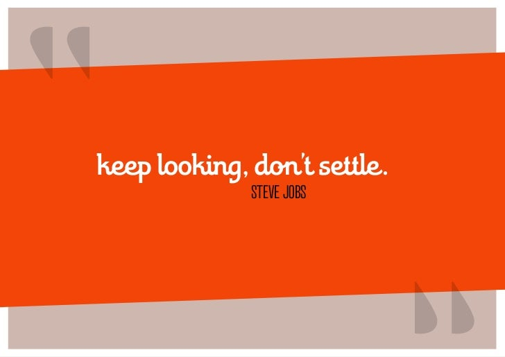 """keep looking, don't settle.              STEVE JOBS                              """