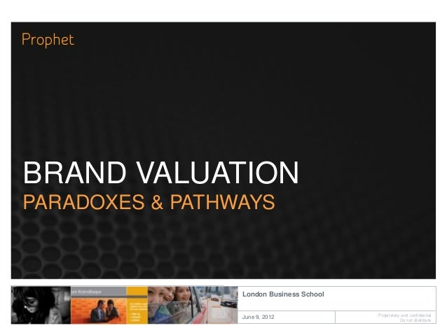 Proprietary and confidentialDo not distributeLondon Business SchoolJune 9, 2012BRAND VALUATIONPARADOXES & PATHWAYS