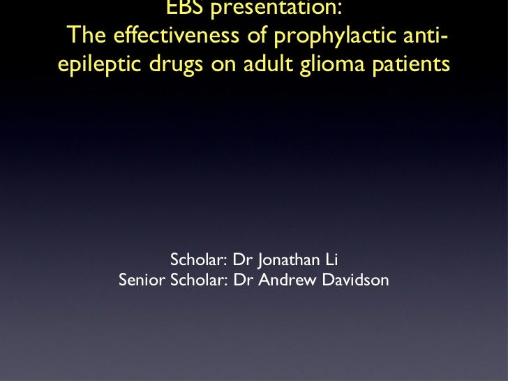 EBS presentation:  The effectiveness of prophylactic anti-epileptic drugs on adult glioma patients <ul><li>Scholar: Dr Jon...