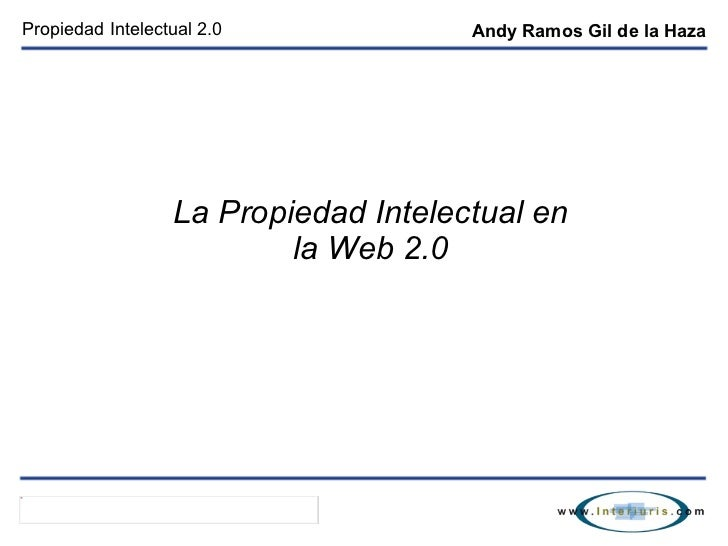 Propiedad Intelectual 2.0 La Propiedad Intelectual en la Web 2.0 Andy Ramos Gil de la Haza