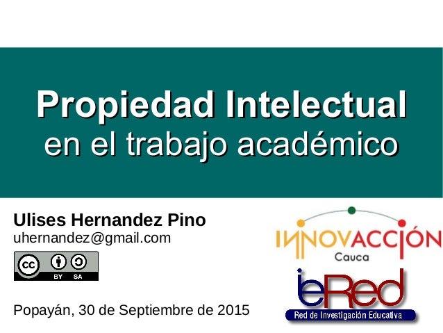 Ulises Hernandez Pino uhernandez@gmail.com Popayán, 30 de Septiembre de 2015 Propiedad IntelectualPropiedad Intelectual en...