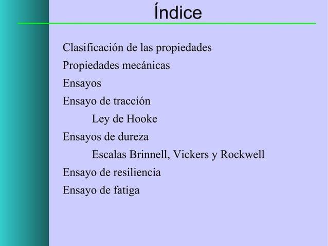 Índice Clasificación de las propiedades Propiedades mecánicas Ensayos Ensayo de tracción Ley de Hooke Ensayos de dureza Es...