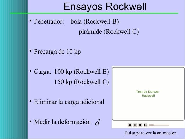 Ensayos Rockwell   Penetrador:  bola (Rockwell B) pirámide (Rockwell C)    Precarga de 10 kp    Carga: 100 kp (Rockwell...