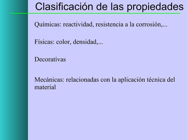 Clasificación de las propiedades Químicas: reactividad, resistencia a la corrosión,... Físicas: color, densidad,... Decora...