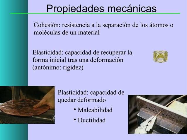 Propiedades mecánicas Cohesión: resistencia a la separación de los átomos o moléculas de un material Elasticidad: capacida...