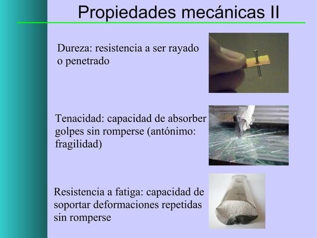 Propiedades mecánicas II Dureza: resistencia a ser rayado o penetrado  Tenacidad: capacidad de absorber golpes sin rompers...