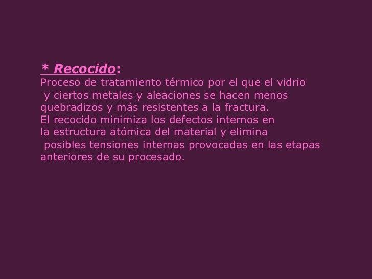 * Recocido :  Proceso de tratamiento térmico por el que el vidrio y ciertos metales y aleaciones se hacen menos  quebradiz...