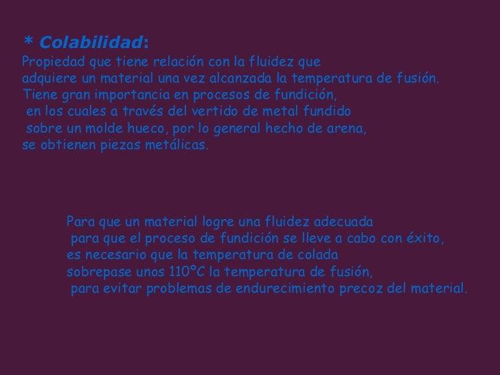 * Colabilidad :   Propiedad que tiene relación con la fluidez que  adquiere un material una vez alcanzada la temperatura d...