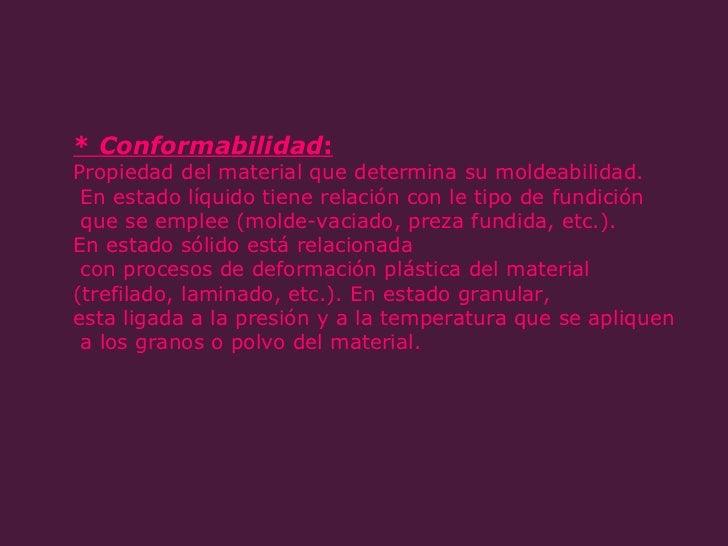 *  Conformabilidad :   Propiedad del material que determina su moldeabilidad. En estado líquido tiene relación con le tipo...