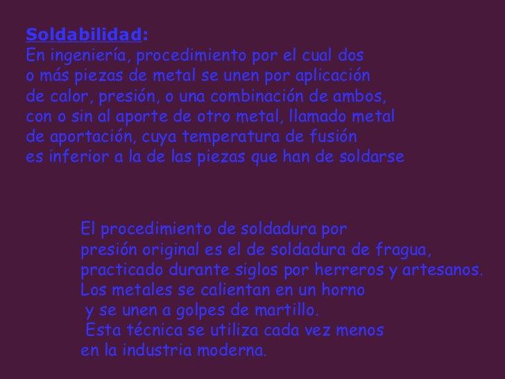 Soldabilidad :   En ingeniería, procedimiento por el cual dos  o más piezas de metal se unen por aplicación  de calor, pre...