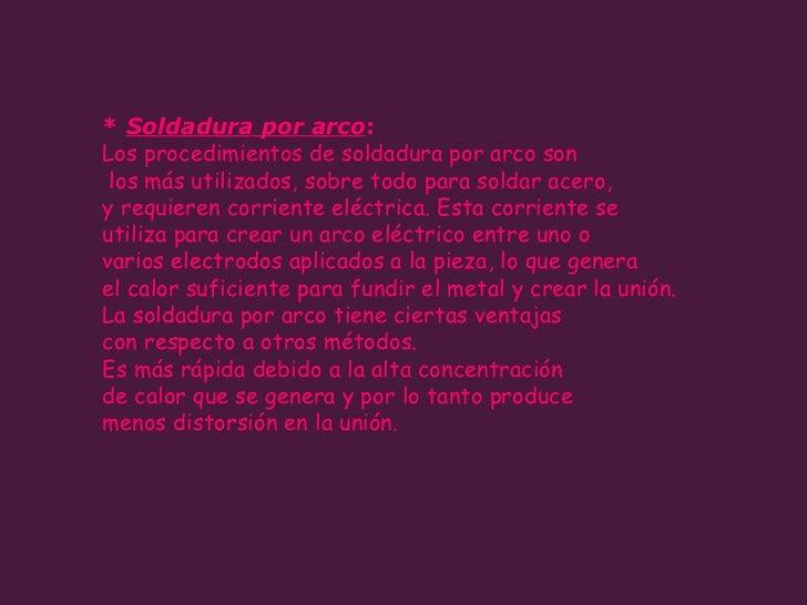 *  Soldadura por arco :  Los procedimientos de soldadura por arco son los más utilizados, sobre todo para soldar acero,  y...