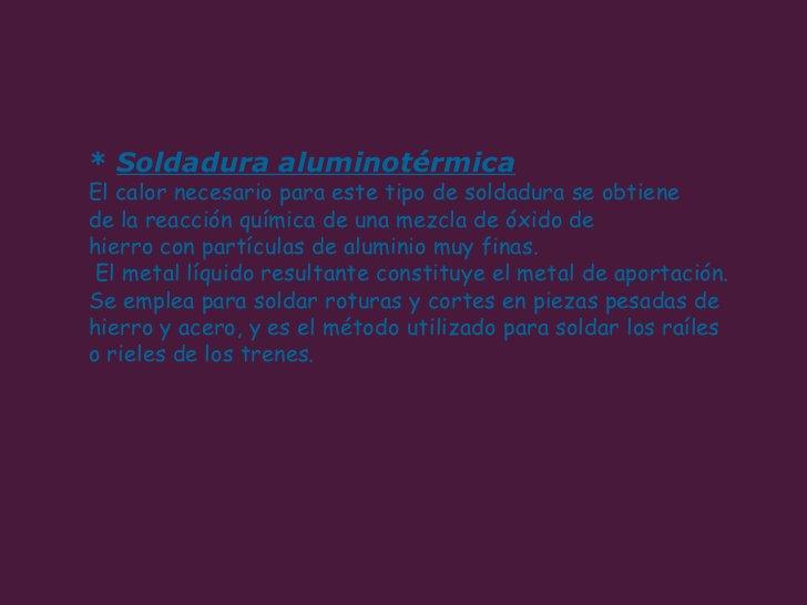 *  Soldadura aluminotérmica   El calor necesario para este tipo de soldadura se obtiene  de la reacción química de una mez...
