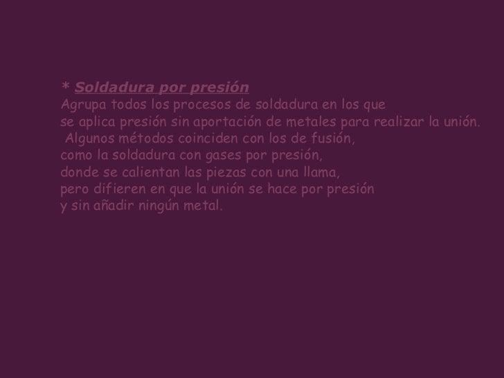 *  Soldadura por presión   Agrupa todos los procesos de soldadura en los que  se aplica presión sin aportación de metales ...