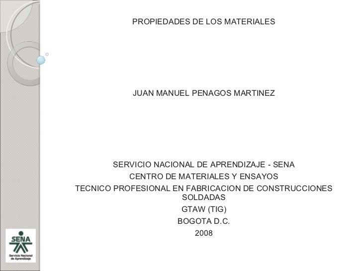PROPIEDADES DE LOS MATERIALES JUAN MANUEL PENAGOS MARTINEZ SERVICIO NACIONAL DE APRENDIZAJE - SENA CENTRO DE MATERIALES Y ...