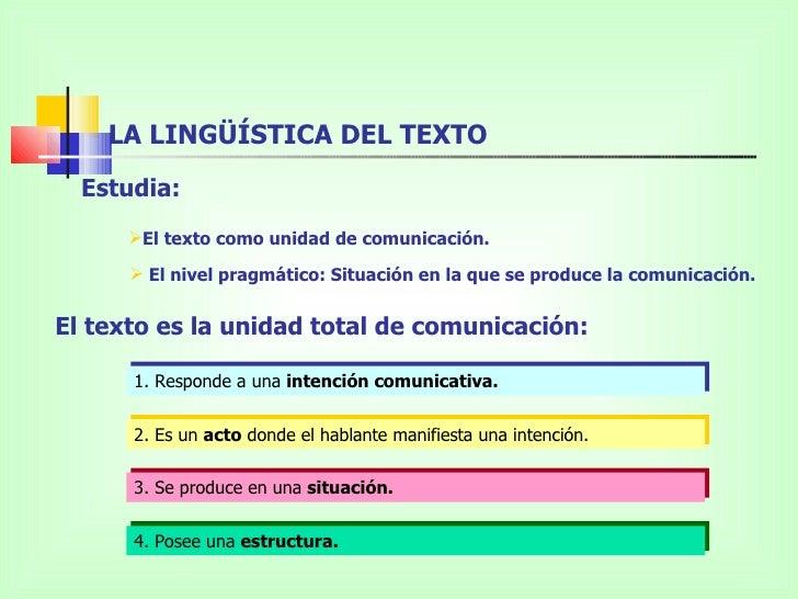 LA LINGÜÍSTICA DEL TEXTO  Estudia:      El texto como unidad de comunicación.       El nivel pragmático: Situación en la...