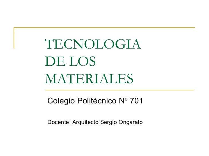 TECNOLOGIADE LOSMATERIALESColegio Politécnico Nº 701Docente: Arquitecto Sergio Ongarato