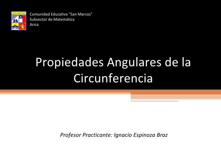 """Propiedades Angulares de la Circunferencia Profesor Practicante: Ignacio Espinoza Braz Comunidad Educativa """"San Marcos"""" Su..."""