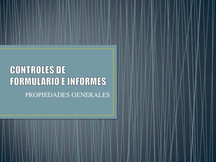 CONTROLES DE FORMULARIO E INFORMES<br />PROPIEDADES GENERALES<br />