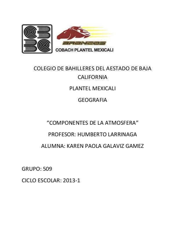 """COLEGIO DE BAHILLERES DEL AESTADO DE BAJA CALIFORNIA PLANTEL MEXICALI GEOGRAFIA  """"COMPONENTES DE LA ATMOSFERA"""" PROFESOR: H..."""