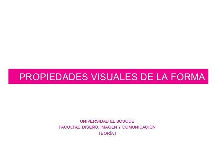 PROPIEDADES VISUALES DE LA FORMA UNIVERSIDAD EL BOSQUE FACULTAD DISEÑO, IMAGEN Y COMUNICACIÓN TEORÍA I