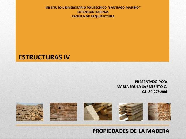 PROPIEDADES DE LA MADERA PRESENTADO POR: MARIA PAULA SARMIENTO C. C.I. 84,279,906 INSTITUTO UNIVERSITARIO POLITECNICO ¨SAN...