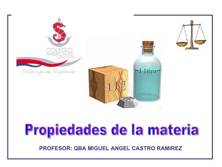 Propiedades de la materia PROFESOR: QBA MIGUEL ANGEL CASTRO RAMIREZ