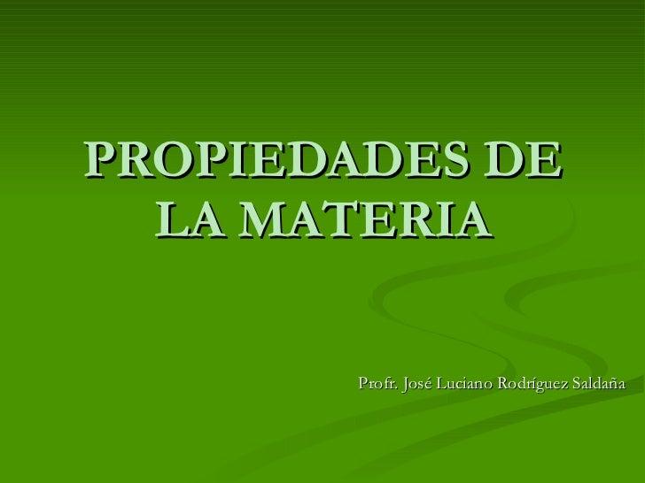PROPIEDADES DE LA MATERIA Profr. José Luciano Rodríguez Saldaña