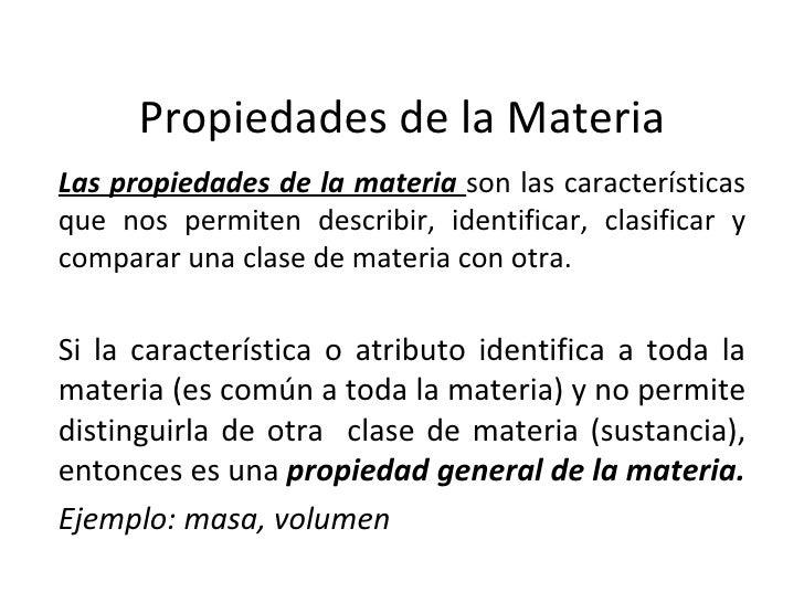 Propiedades de la Materia Las propiedades de la materia  son las características que nos permiten describir, identificar, ...