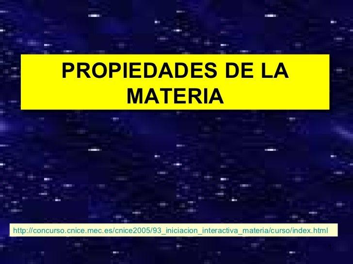 PROPIEDADES DE LA MATERIA http://concurso.cnice.mec.es/cnice2005/93_iniciacion_interactiva_materia/curso/index.html